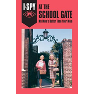 I-SPY AT THE SCHOOL GATE: My Mum's Better Than Your Mum (BOK)