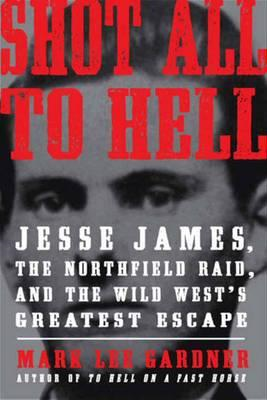 Shot All to Hell: Jesse James, the Northfield Raid, and the Wild West's Greatest Escape (BOK)