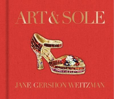 Art and Sole: A Spectacular Selection of More Than 150 Fantasy Art Shoes from the Stuart Weitzman Co (BOK)
