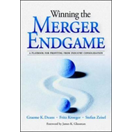 Winning the Merger Endgame: A Playbook for Profiting from Industry Consolidation (BOK)