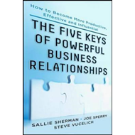 The Five Keys to Powerful Business Relationships: How to Become More Productive, Effective and Influ (BOK)
