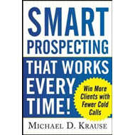 Smart Prospecting That Works Every Time!: Win More Clients with Fewer Cold Calls (BOK)