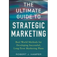 The Ultimate Guide to Strategic Marketing: Real World Methods for Developing Successful, Long-term M (BOK)
