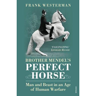 Brother Mendel's Perfect Horse: Man and Beast in an Age of Human Warfare (BOK)