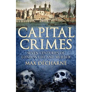 Capital Crimes: Seven Centuries of London Life and Murder (BOK)