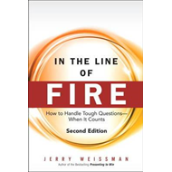 In the Line of Fire: How to Handle Tough Questions -- When it Counts (BOK)