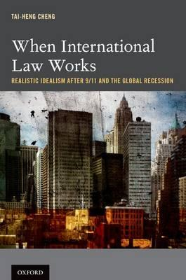 When International Law Works: Realistic Idealism After 9/11 and the Global Recession (BOK)
