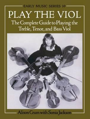 Play the Viol: The Complete Guide to Playing the Treble, Tenor and Bass Viol (BOK)