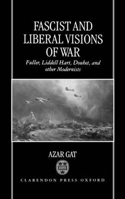 Fascist and Liberal Visions of War: Fuller, Liddell Hart, Douhet and Other Modernists (BOK)