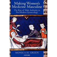 Making Women's Medicine Masculine: The Rise of Male Authority in Pre-modern Gynaecology (BOK)