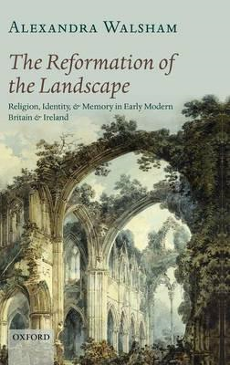 The Reformation of the Landscape: Religion, Identity, and Memory in Early Modern Britain and Ireland (BOK)