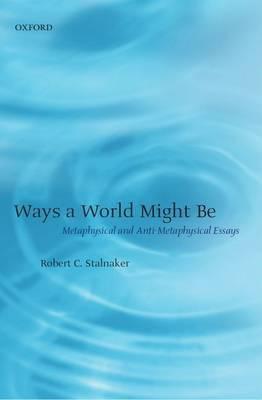 Ways a World Might Be: Metaphysical and Anti-Metaphysical Essays (BOK)