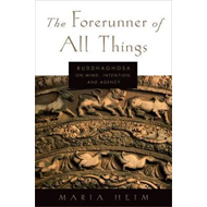 The Forerunner of All Things: Buddhaghosa on Mind, Intention, and Agency (BOK)