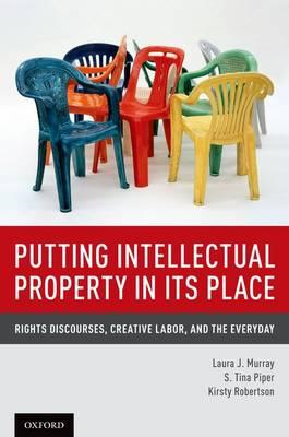 Putting Intellectual Property in its Place: Rights Discourses, Creative Labor, and the Everyday (BOK)