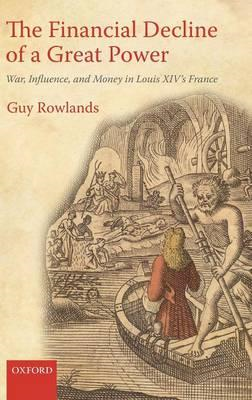 The Financial Decline of a Great Power: War, Influence, and Money in Louis XIV's France (BOK)