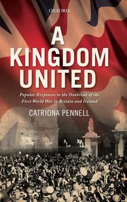 A Kingdom United: Popular Responses to the Outbreak of the First World War in Britain and Ireland (BOK)