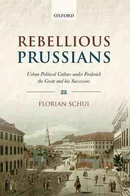 Rebellious Prussians: Urban Political Culture Under Frederick the Great and His Successors (BOK)