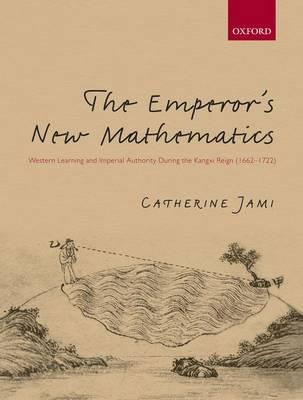 The Emperor's New Mathematics: Western Learning and Imperial Authority During the Kangxi Reign (1662 (BOK)