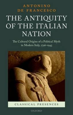The Antiquity of the Italian Nation: The Cultural Origins of a Political Myth in Modern Italy, 1796- (BOK)