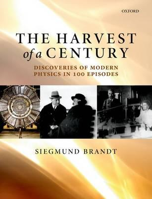 The Harvest of a Century: Discoveries of Modern Physics in 100 Episodes (BOK)