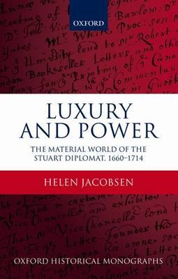 Luxury and Power: The Material World of the Stuart Diplomat, 1660-1714 (BOK)