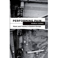 Performing Pain: Music and Trauma in Eastern Europe (BOK)
