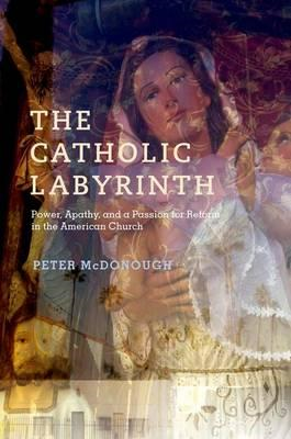 The Catholic Labyrinth: Power, Apathy, and a Passion for Reform in the American Church (BOK)