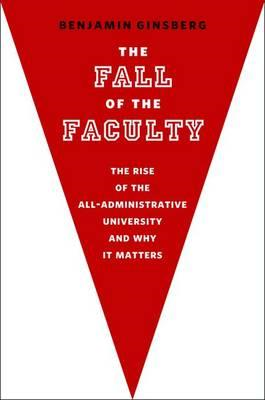 The Fall of the Faculty: The Rise of the All-Administrative University and Why It Matters (BOK)
