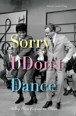 Sorry I Don't Dance: Why Men Refuse to Move (BOK)