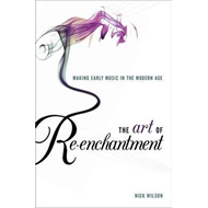 The Art of Re-enchantment: Making Early Music in the Modern Age (BOK)