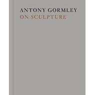 Antony Gormley on Sculpture (BOK)