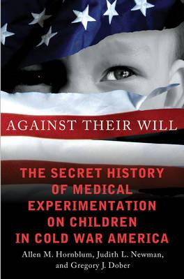 Against Their Will: The Secret History of Medical Experimentation on Children in Cold War America (BOK)
