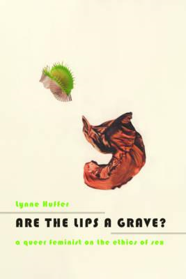 Are the Lips a Grave?: A Queer Feminist on the Ethics of Sex (BOK)