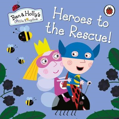 Ben and Holly's Little Kingdom: Heroes to the Rescue! (BOK)