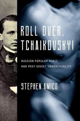 Roll Over, Tchaikovsky!: Russian Popular Music and post-Soviet Homosexuality (BOK)