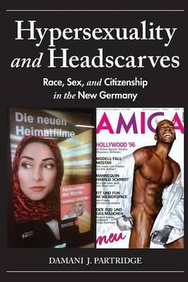 Hypersexuality and Headscarves: Race, Sex, and Citizenship in the New Germany (BOK)