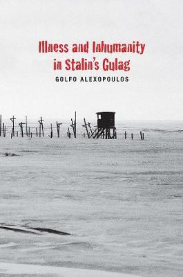 Illness and Inhumanity in Stalin's Gulag (BOK)