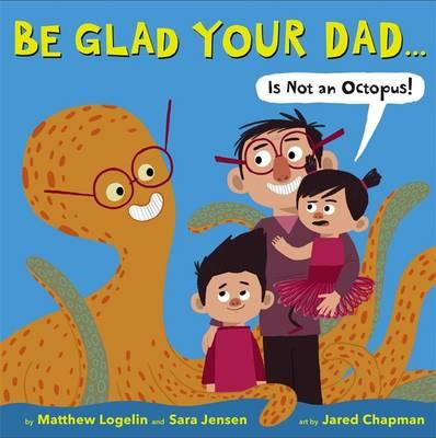 Be Glad Your Dad...(is Not an Octopus!) (BOK)