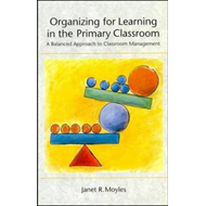 Organizing for Learning in the Primary Classroom: A Balanced Approach to Classroom Management (BOK)