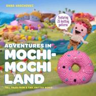 Adventures in Mochimochi Land: Tall Tales from a Tiny Knitte (BOK)