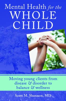 Mental Health for the Whole Child: Moving Young Clients from Disease & Disorder to Balance & Wellnes (BOK)
