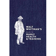 Walt Whitman's Guide To Manly Health And Training (BOK)