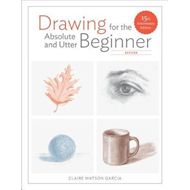 Drawing For the Absolute and Utter Beginner, Revised (BOK)
