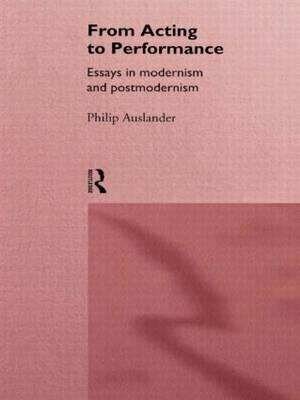 From Acting to Performance: Essays in Modernism and Postmodernism (BOK)