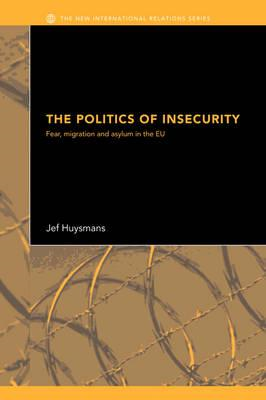 The Politics of Insecurity: Fear, Migration and Asylum in the EU (BOK)