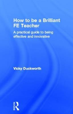 How to be a Brilliant FE Teacher: A Practical Guide to Being Effective and Innovative (BOK)