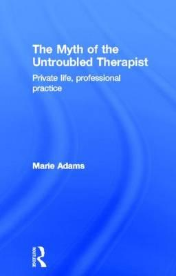 The Myth of the Untroubled Therapist: Private Life, Professional Practice (BOK)