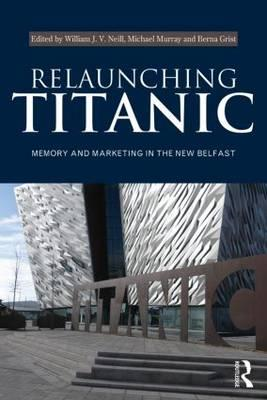 Relaunching Titanic: Memory and Marketing in the New Belfast (BOK)