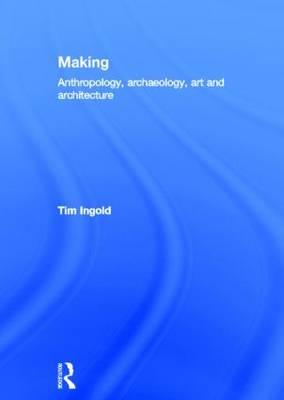 Making: Anthropology, Archaeology, Art and Architecture (BOK)