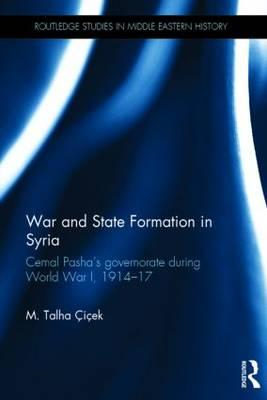 War and State Formation in Syria: Cemal Pasha's Governorate During World War I, 1914-1917 (BOK)